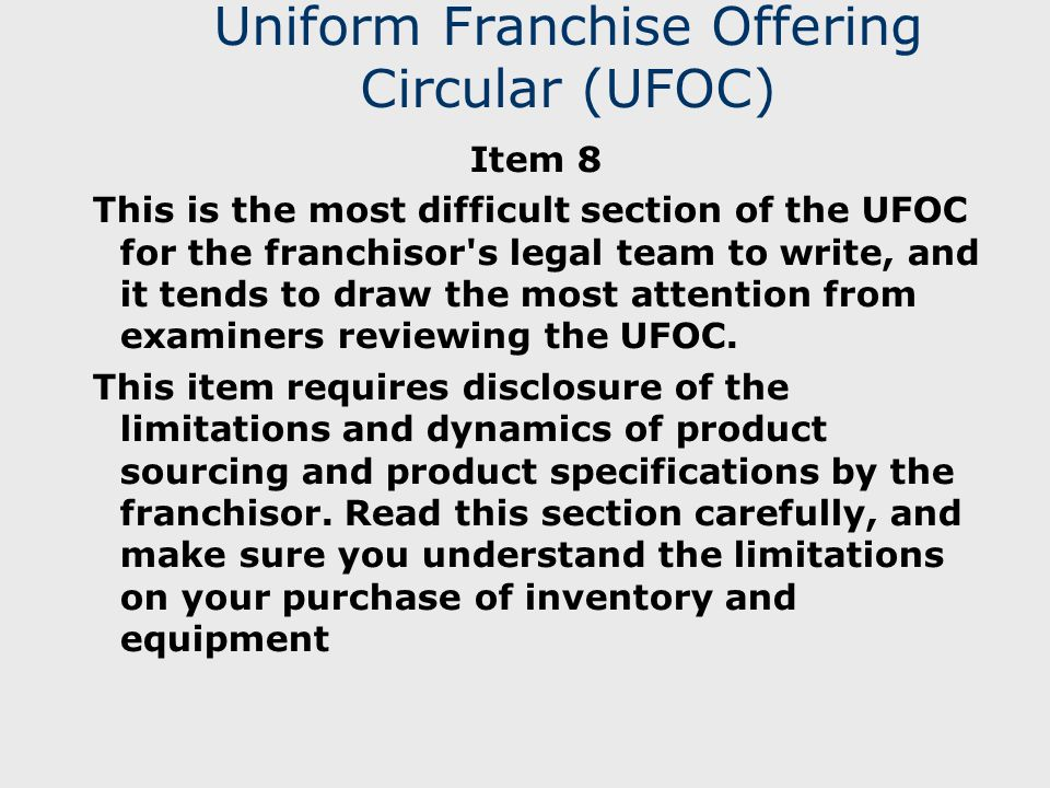 Uniform Franchise Offering Circular (UFOC) Item 8 This is the most difficult section of the UFOC for the franchisor s legal team to write, and it tends to draw the most attention from examiners reviewing the UFOC.