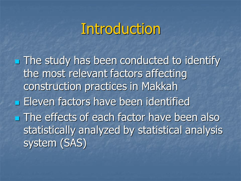 Introduction The study has been conducted to identify the most relevant factors affecting construction practices in Makkah The study has been conducted to identify the most relevant factors affecting construction practices in Makkah Eleven factors have been identified Eleven factors have been identified The effects of each factor have been also statistically analyzed by statistical analysis system (SAS) The effects of each factor have been also statistically analyzed by statistical analysis system (SAS)