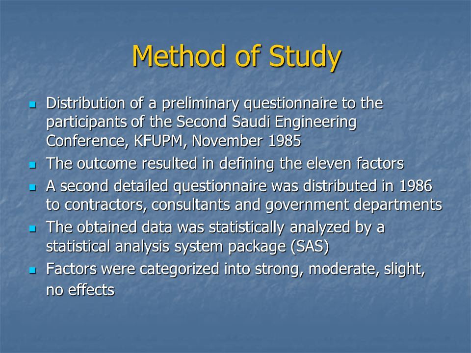Method of Study Distribution of a preliminary questionnaire to the participants of the Second Saudi Engineering Conference, KFUPM, November 1985 Distribution of a preliminary questionnaire to the participants of the Second Saudi Engineering Conference, KFUPM, November 1985 The outcome resulted in defining the eleven factors The outcome resulted in defining the eleven factors A second detailed questionnaire was distributed in 1986 to contractors, consultants and government departments A second detailed questionnaire was distributed in 1986 to contractors, consultants and government departments The obtained data was statistically analyzed by a statistical analysis system package (SAS) The obtained data was statistically analyzed by a statistical analysis system package (SAS) Factors were categorized into strong, moderate, slight, no effects Factors were categorized into strong, moderate, slight, no effects