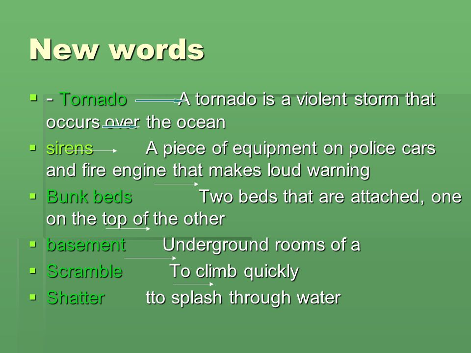 New words  - Tornado A tornado is a violent storm that occurs over the ocean  sirens A piece of equipment on police cars and fire engine that makes loud warning  Bunk beds Two beds that are attached, one on the top of the other  basement Underground rooms of a  Scramble To climb quickly  Shatter tto splash through water