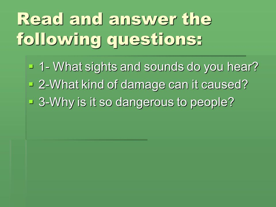 Read and answer the following questions:  1- What sights and sounds do you hear?  2-What kind of damage can it caused?  3-Why is it so dangerous to