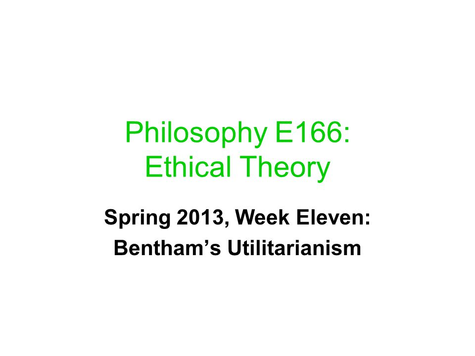 Philosophy E166: Ethical Theory Spring 2013, Week Eleven: Bentham's Utilitarianism