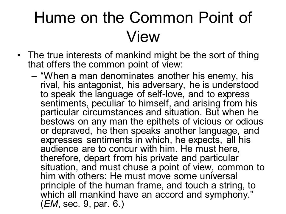 Hume on the Common Point of View The true interests of mankind might be the sort of thing that offers the common point of view: – When a man denominates another his enemy, his rival, his antagonist, his adversary, he is understood to speak the language of self-love, and to express sentiments, peculiar to himself, and arising from his particular circumstances and situation.