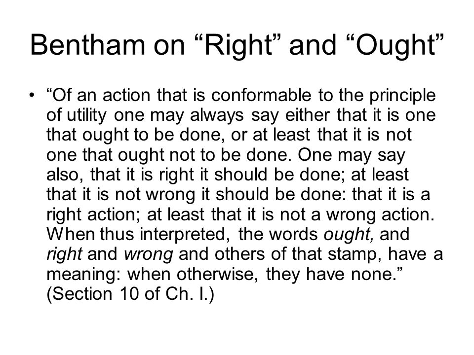 Bentham on Right and Ought Of an action that is conformable to the principle of utility one may always say either that it is one that ought to be done, or at least that it is not one that ought not to be done.