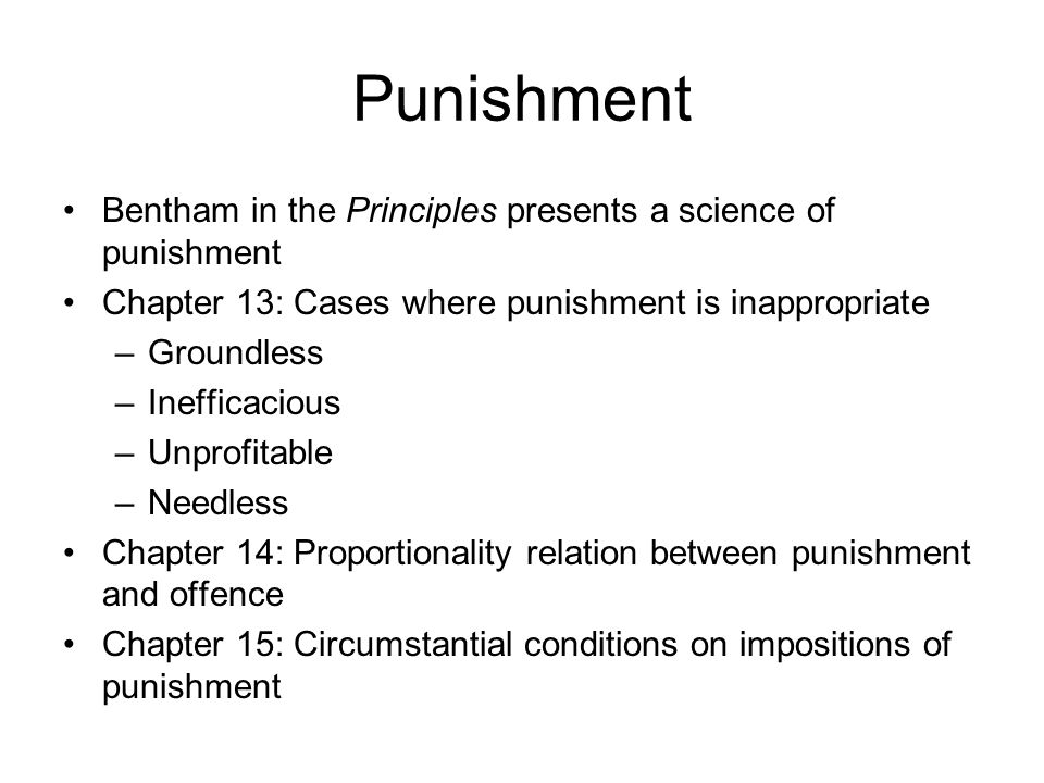 Punishment Bentham in the Principles presents a science of punishment Chapter 13: Cases where punishment is inappropriate –Groundless –Inefficacious –Unprofitable –Needless Chapter 14: Proportionality relation between punishment and offence Chapter 15: Circumstantial conditions on impositions of punishment