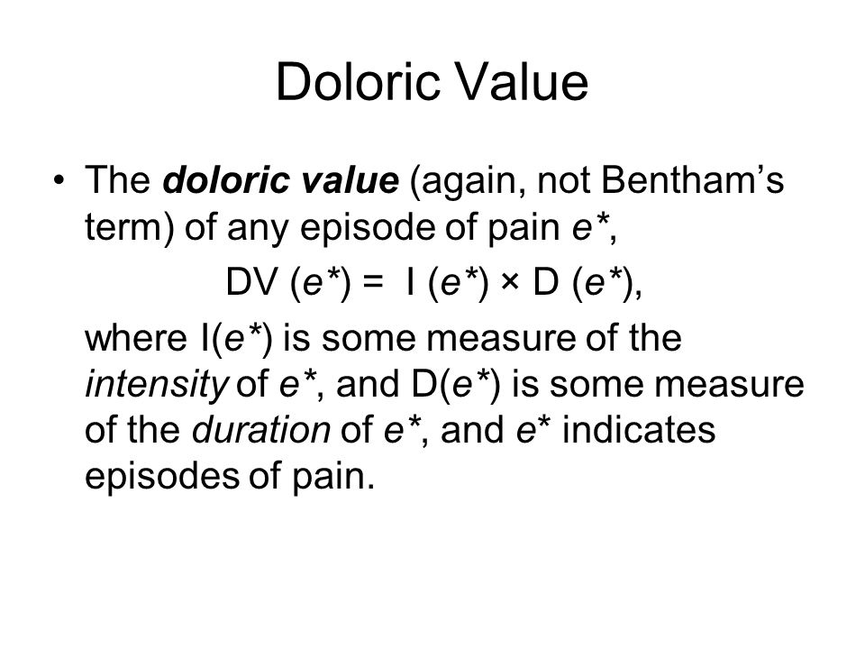 Doloric Value The doloric value (again, not Bentham's term) of any episode of pain e*, DV (e*) = I (e*) × D (e*), where I(e*) is some measure of the intensity of e*, and D(e*) is some measure of the duration of e*, and e* indicates episodes of pain.