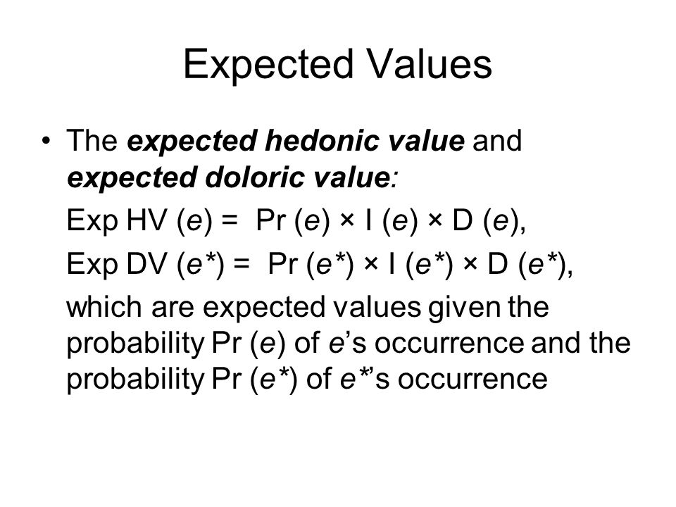 Expected Values The expected hedonic value and expected doloric value: Exp HV (e) = Pr (e) × I (e) × D (e), Exp DV (e*) = Pr (e*) × I (e*) × D (e*), which are expected values given the probability Pr (e) of e's occurrence and the probability Pr (e*) of e*'s occurrence