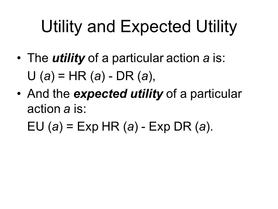 Utility and Expected Utility The utility of a particular action a is: U (a) = HR (a) - DR (a), And the expected utility of a particular action a is: EU (a) = Exp HR (a) - Exp DR (a).