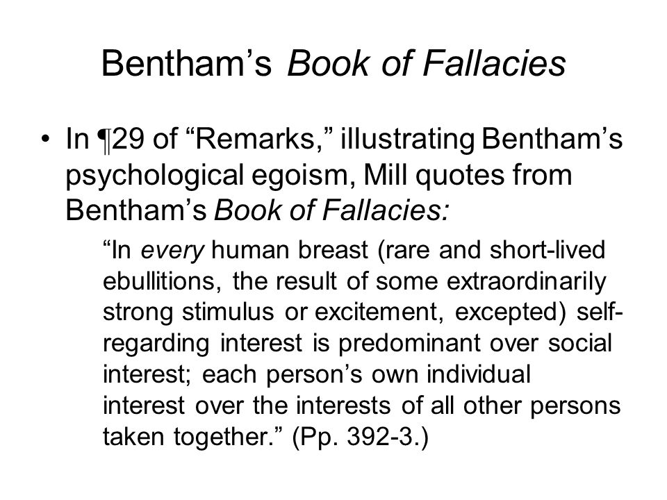 Bentham's Book of Fallacies In ¶ 29 of Remarks, illustrating Bentham's psychological egoism, Mill quotes from Bentham's Book of Fallacies: In every human breast (rare and short-lived ebullitions, the result of some extraordinarily strong stimulus or excitement, excepted) self- regarding interest is predominant over social interest; each person's own individual interest over the interests of all other persons taken together. (Pp.