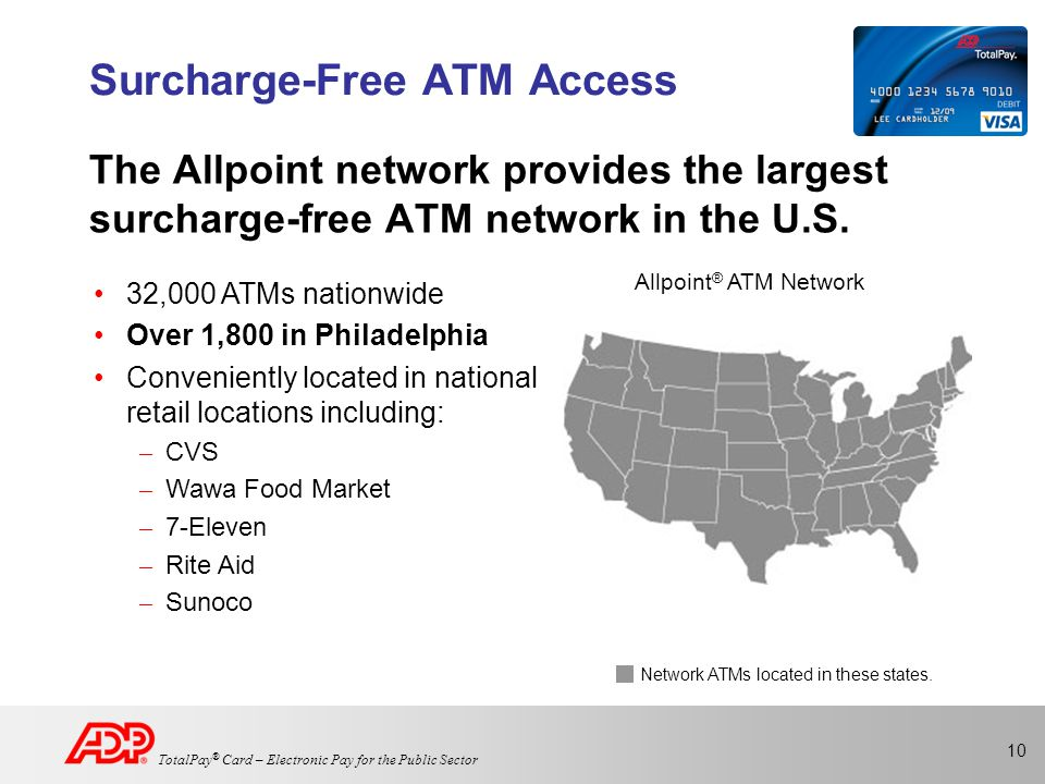 10 TotalPay ® Card – Electronic Pay for the Public Sector Surcharge-Free ATM Access The Allpoint network provides the largest surcharge-free ATM network in the U.S.