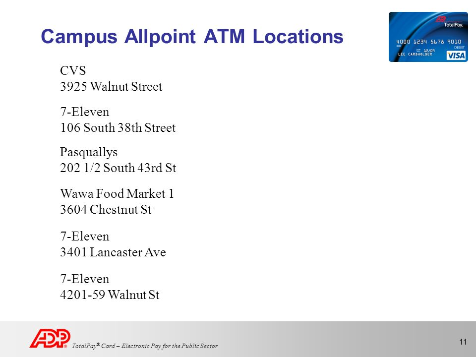11 TotalPay ® Card – Electronic Pay for the Public Sector Campus Allpoint ATM Locations CVS 3925 Walnut Street 7-Eleven 106 South 38th Street Pasquallys 202 1/2 South 43rd St Wawa Food Market 1 3604 Chestnut St 7-Eleven 3401 Lancaster Ave 7-Eleven 4201-59 Walnut St
