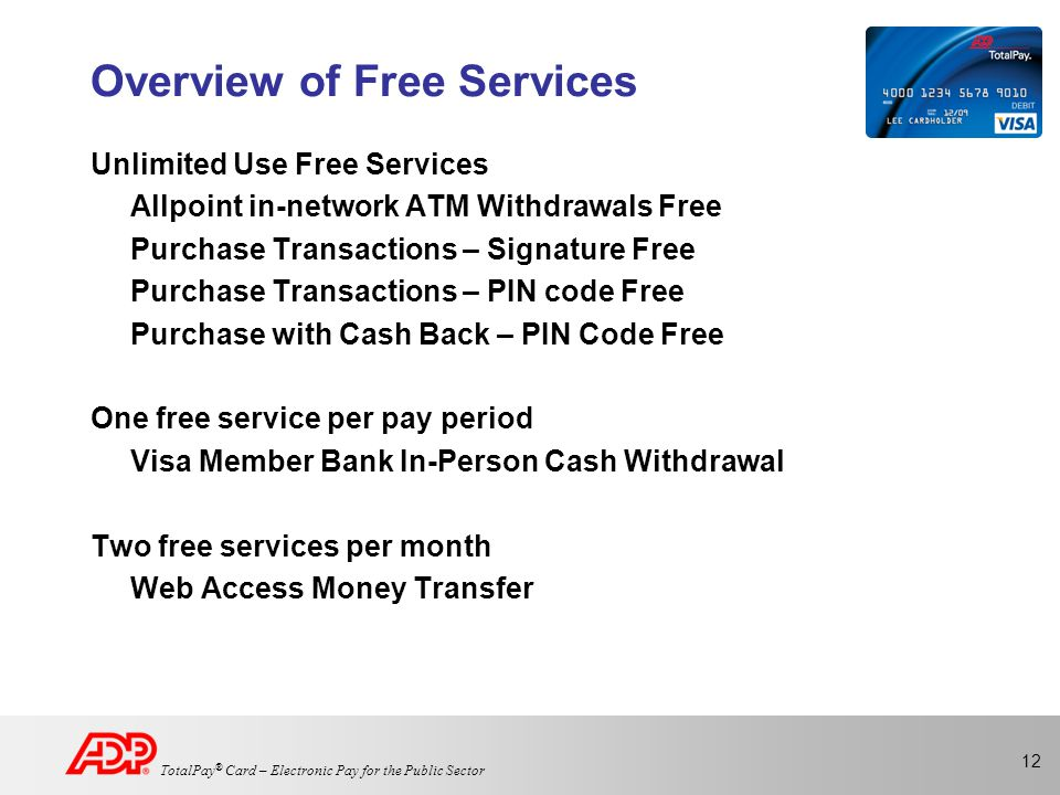 12 TotalPay ® Card – Electronic Pay for the Public Sector Overview of Free Services Unlimited Use Free Services Allpoint in-network ATM Withdrawals Free Purchase Transactions – Signature Free Purchase Transactions – PIN code Free Purchase with Cash Back – PIN Code Free One free service per pay period Visa Member Bank In-Person Cash Withdrawal Two free services per month Web Access Money Transfer