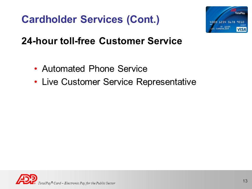 13 TotalPay ® Card – Electronic Pay for the Public Sector Cardholder Services (Cont.) 24-hour toll-free Customer Service Automated Phone Service Live Customer Service Representative