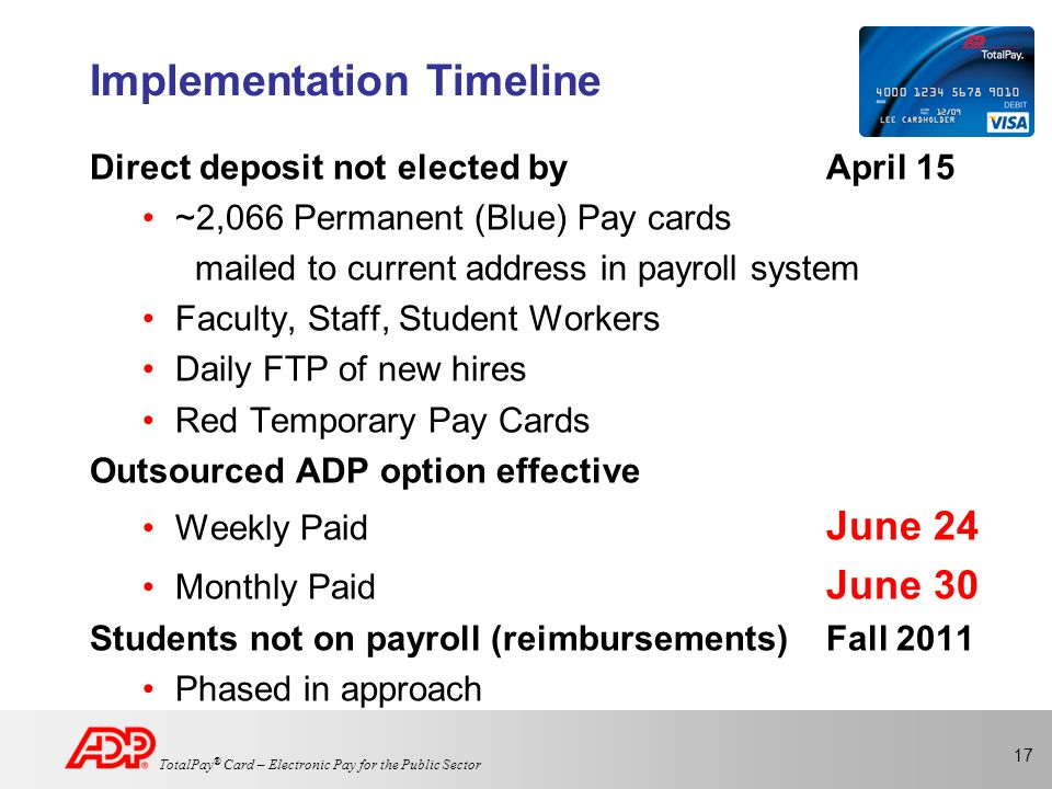 17 TotalPay ® Card – Electronic Pay for the Public Sector Implementation Timeline Direct deposit not elected byApril 15 ~2,066 Permanent (Blue) Pay cards mailed to current address in payroll system Faculty, Staff, Student Workers Daily FTP of new hires Red Temporary Pay Cards Outsourced ADP option effective Weekly Paid June 24 Monthly Paid June 30 Students not on payroll (reimbursements)Fall 2011 Phased in approach