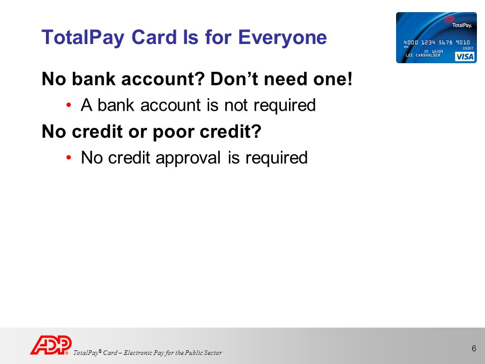 6 TotalPay ® Card – Electronic Pay for the Public Sector TotalPay Card Is for Everyone No bank account.