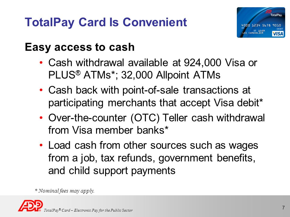 8 TotalPay ® Card – Electronic Pay for the Public Sector Be Assured No need to carry large amounts of cash Lost or stolen cards can be replaced with their full remaining stored value No liability for fraudulent charges* Deposits and transactions are confidential * Visa's Zero Liability Policy provides protection from any unauthorized purchases.