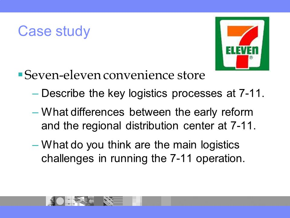  Seven-eleven convenience store –Describe the key logistics processes at 7-11.