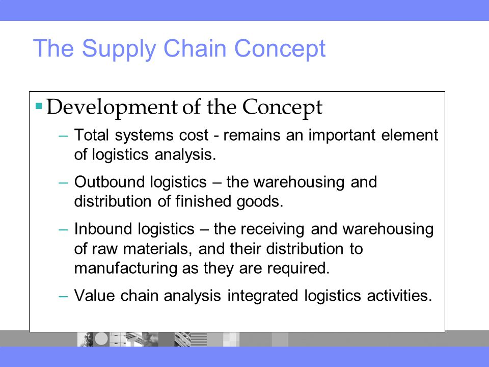 The Supply Chain Concept  Development of the Concept –Total systems cost - remains an important element of logistics analysis.