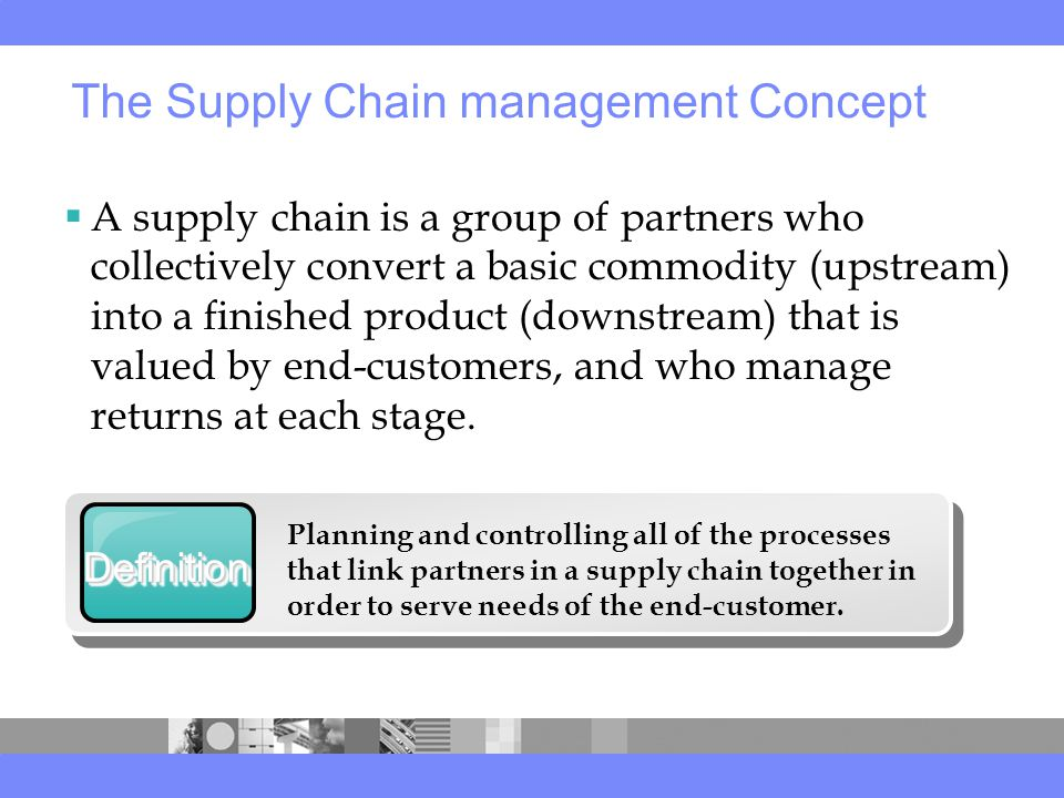  A supply chain is a group of partners who collectively convert a basic commodity (upstream) into a finished product (downstream) that is valued by end-customers, and who manage returns at each stage.