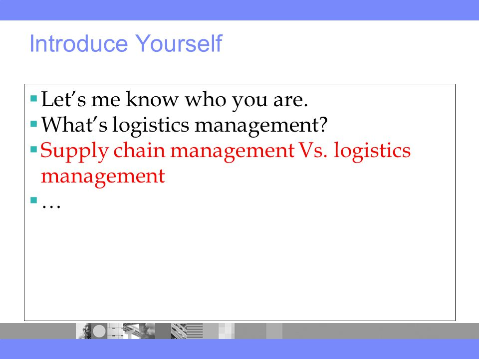 Introduce Yourself  Let's me know who you are.  What's logistics management.