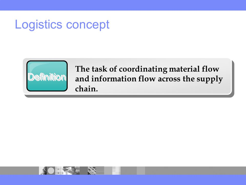 Logistics concept DefinitionDefinition The task of coordinating material flow and information flow across the supply chain.