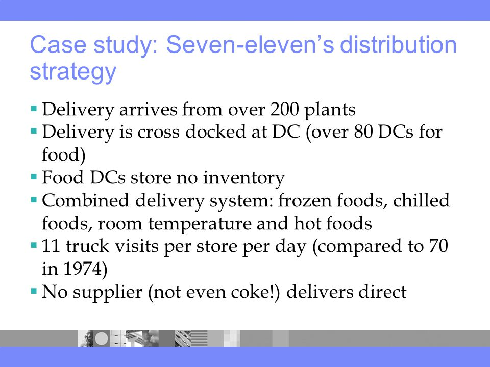 Case study: Seven-eleven's distribution strategy  Delivery arrives from over 200 plants  Delivery is cross docked at DC (over 80 DCs for food)  Food DCs store no inventory  Combined delivery system: frozen foods, chilled foods, room temperature and hot foods  11 truck visits per store per day (compared to 70 in 1974)  No supplier (not even coke!) delivers direct