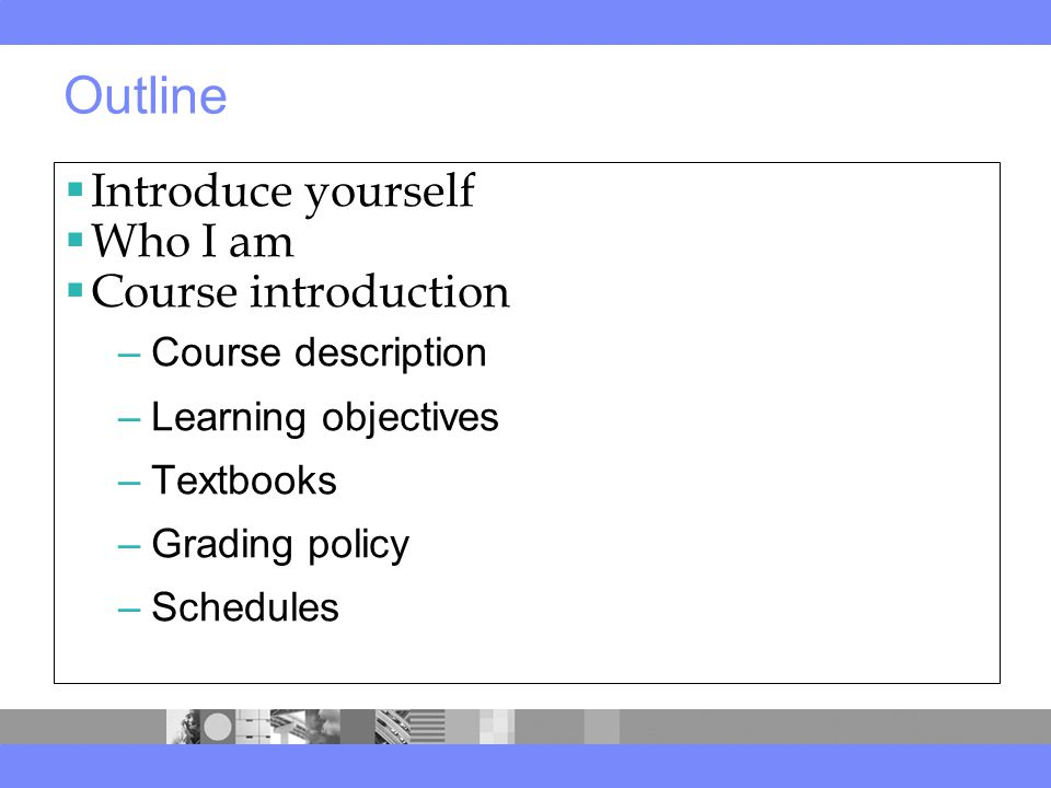 Outline  Introduce yourself  Who I am  Course introduction –Course description –Learning objectives –Textbooks –Grading policy –Schedule