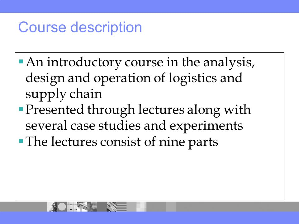 Course description  An introductory course in the analysis, design and operation of logistics and supply chain  Presented through lectures along with several case studies and experiments  The lectures consist of nine parts