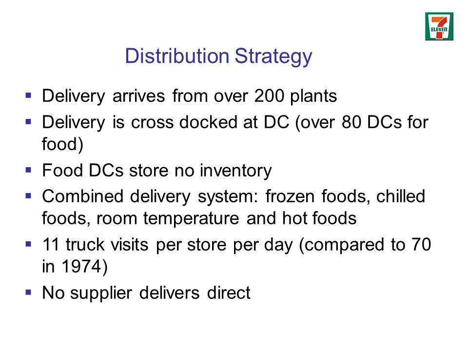 Distribution Strategy  Delivery arrives from over 200 plants  Delivery is cross docked at DC (over 80 DCs for food)  Food DCs store no inventory  Combined delivery system: frozen foods, chilled foods, room temperature and hot foods  11 truck visits per store per day (compared to 70 in 1974)  No supplier delivers direct
