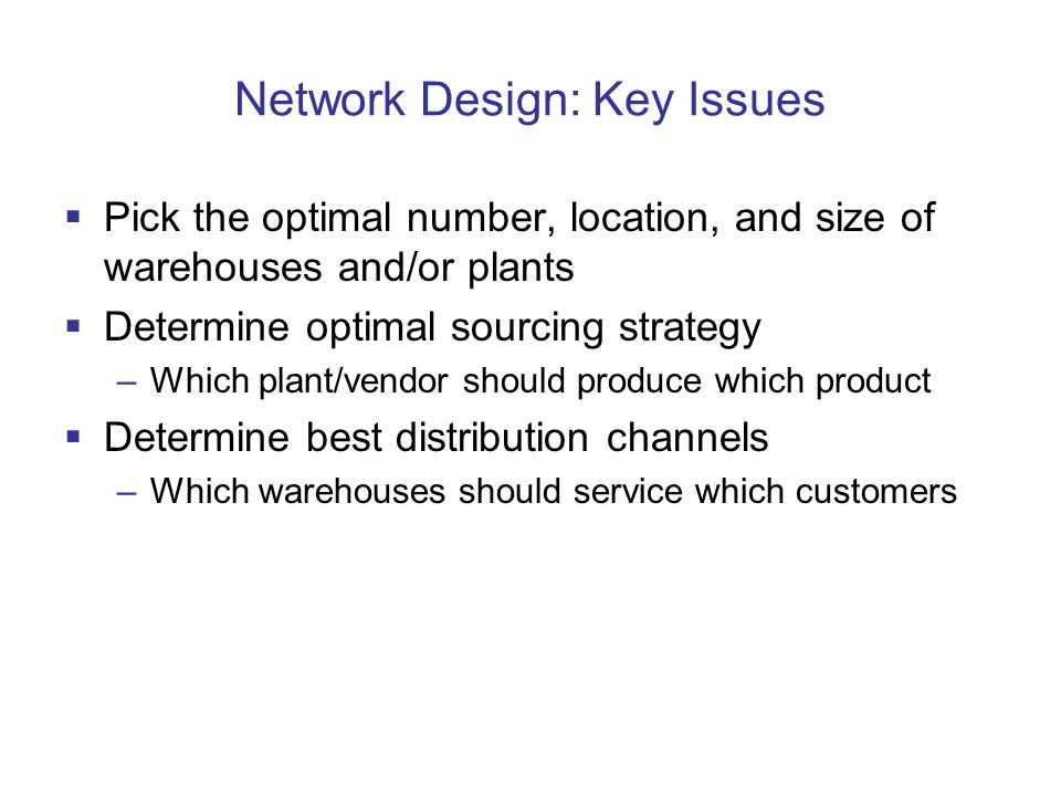 Network Design: Key Issues  Pick the optimal number, location, and size of warehouses and/or plants  Determine optimal sourcing strategy –Which plant/vendor should produce which product  Determine best distribution channels –Which warehouses should service which customers