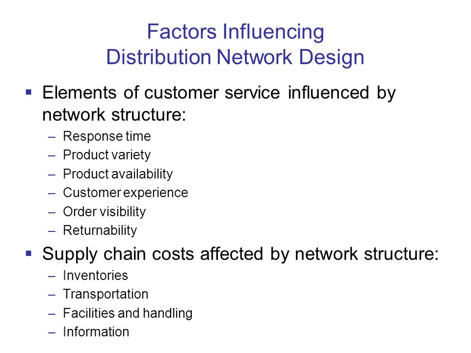 Factors Influencing Distribution Network Design  Elements of customer service influenced by network structure: –Response time –Product variety –Product availability –Customer experience –Order visibility –Returnability  Supply chain costs affected by network structure: –Inventories –Transportation –Facilities and handling –Information