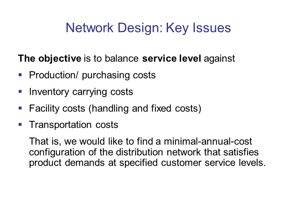 Network Design: Key Issues The objective is to balance service level against  Production/ purchasing costs  Inventory carrying costs  Facility costs (handling and fixed costs)  Transportation costs That is, we would like to find a minimal-annual-cost configuration of the distribution network that satisfies product demands at specified customer service levels.
