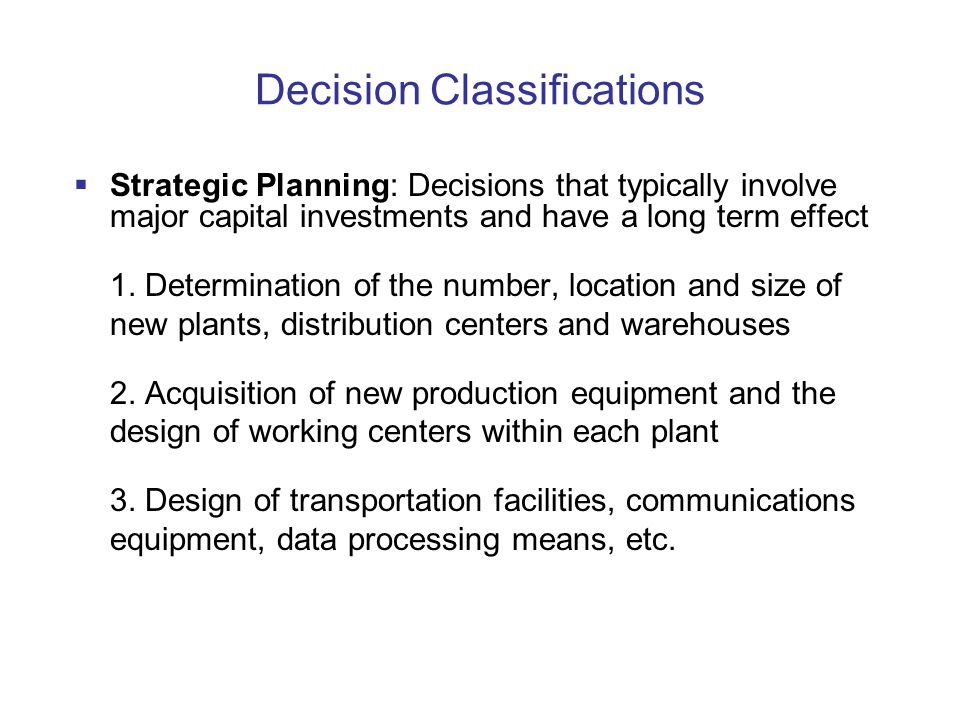 Decision Classifications  Strategic Planning: Decisions that typically involve major capital investments and have a long term effect 1.