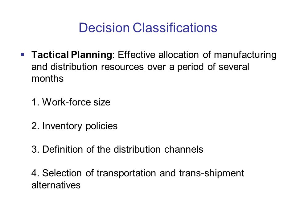 Decision Classifications  Tactical Planning: Effective allocation of manufacturing and distribution resources over a period of several months 1.