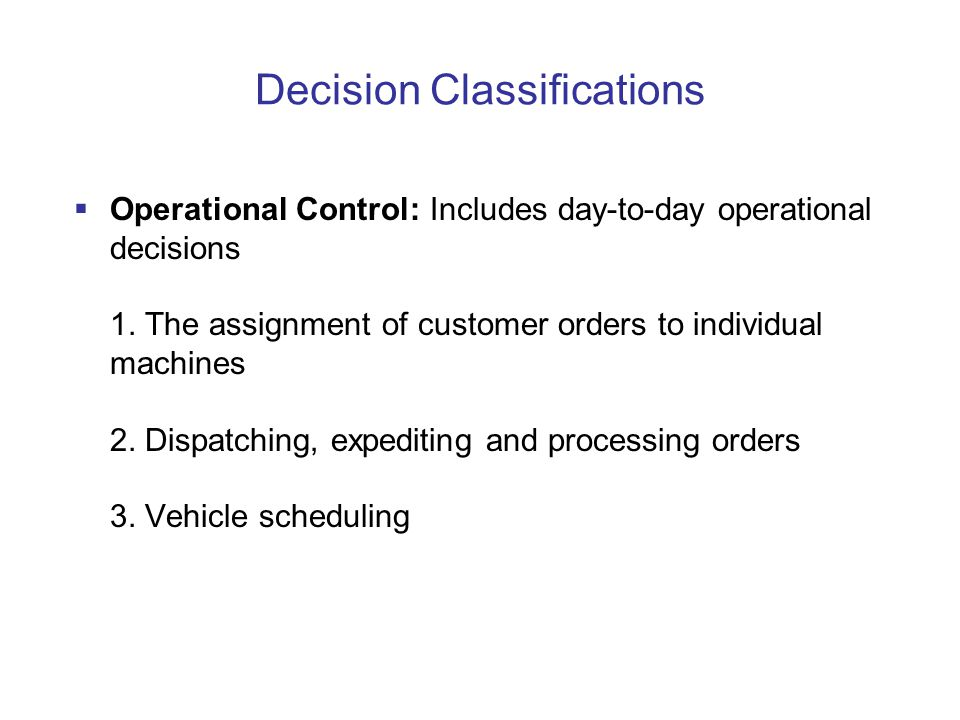 Decision Classifications  Operational Control: Includes day-to-day operational decisions 1.