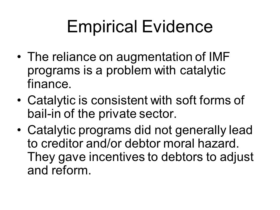 Empirical Evidence The reliance on augmentation of IMF programs is a problem with catalytic finance. Catalytic is consistent with soft forms of bail-i
