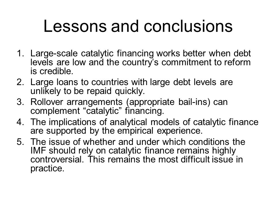 Lessons and conclusions 1.Large-scale catalytic financing works better when debt levels are low and the country's commitment to reform is credible. 2.