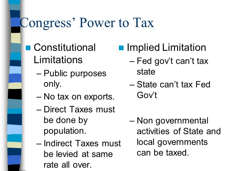 Congress' Power to Tax Constitutional Limitations –Public purposes only. –No tax on exports. –Direct Taxes must be done by population. –Indirect Taxes