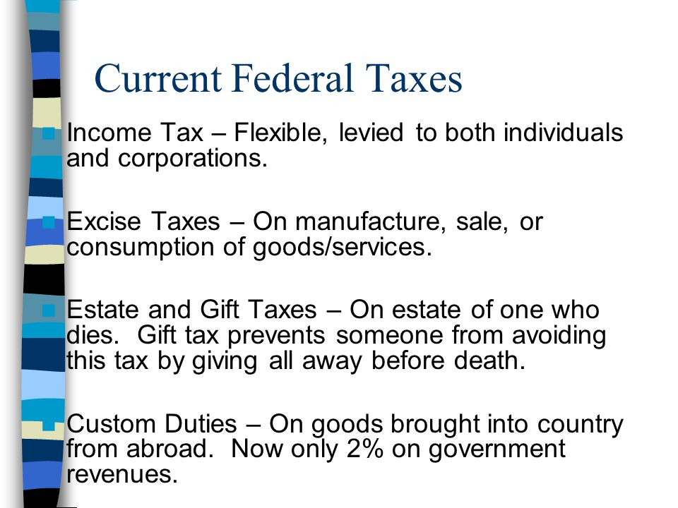 Current Federal Taxes Income Tax – Flexible, levied to both individuals and corporations. Excise Taxes – On manufacture, sale, or consumption of goods