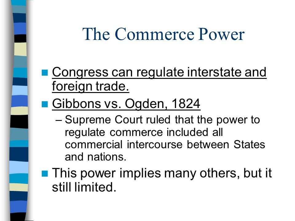 The Commerce Power Congress can regulate interstate and foreign trade. Gibbons vs. Ogden, 1824 –Supreme Court ruled that the power to regulate commerc