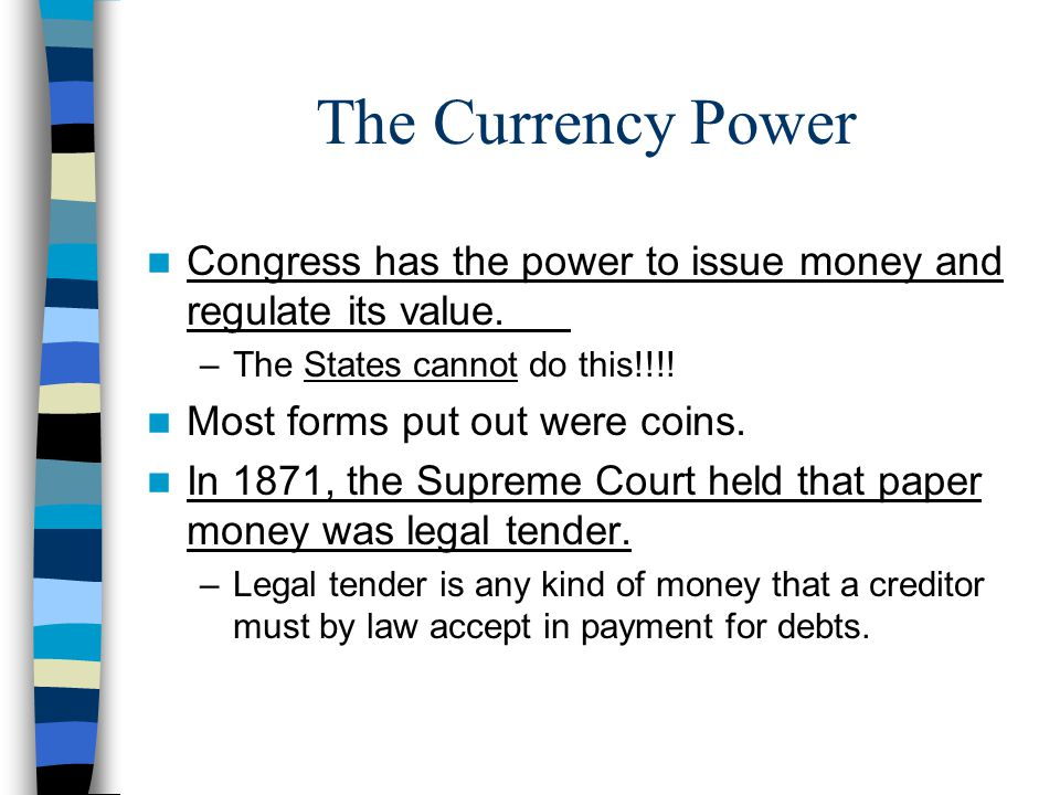 The Currency Power Congress has the power to issue money and regulate its value. –The States cannot do this!!!! Most forms put out were coins. In 1871