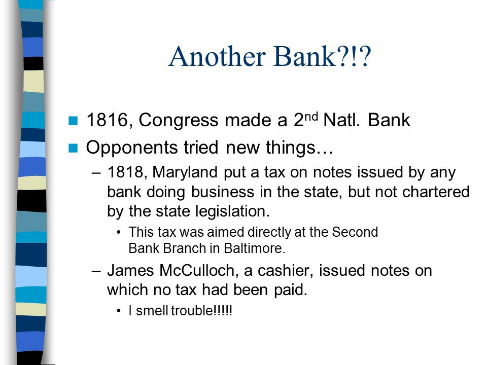 Another Bank?!? 1816, Congress made a 2 nd Natl. Bank Opponents tried new things… –1818, Maryland put a tax on notes issued by any bank doing business