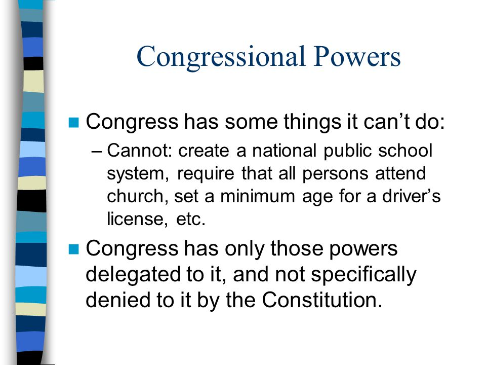 Congressional Powers Congress has some things it can't do: –Cannot: create a national public school system, require that all persons attend church, se