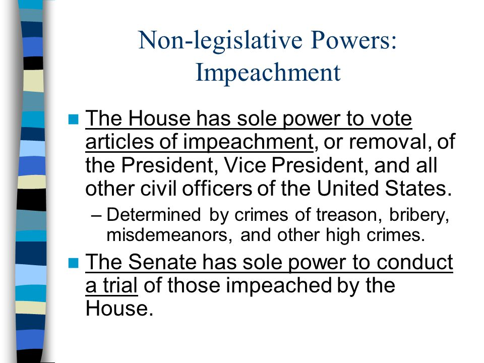 Non-legislative Powers: Impeachment The House has sole power to vote articles of impeachment, or removal, of the President, Vice President, and all ot