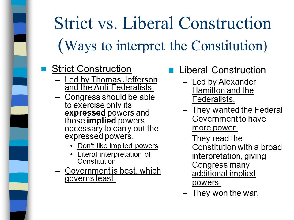 Strict vs. Liberal Construction ( Ways to interpret the Constitution) Strict Construction –Led by Thomas Jefferson and the Anti-Federalists. –Congress
