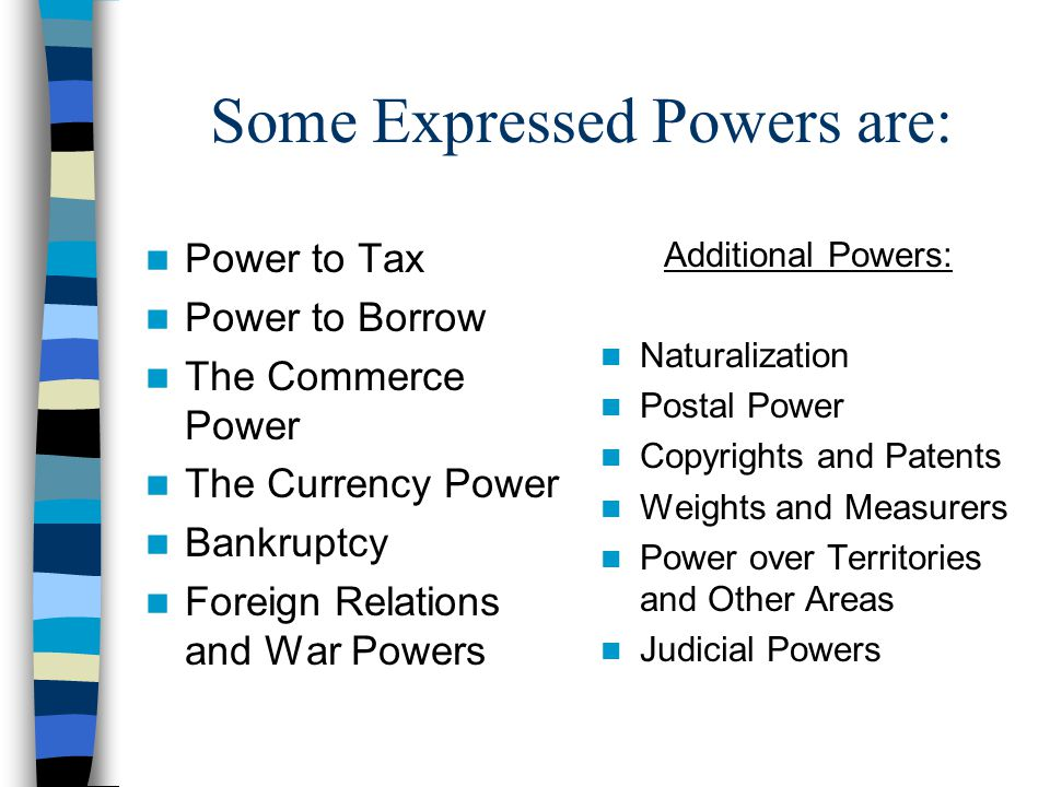 Some Expressed Powers are: Power to Tax Power to Borrow The Commerce Power The Currency Power Bankruptcy Foreign Relations and War Powers Additional P