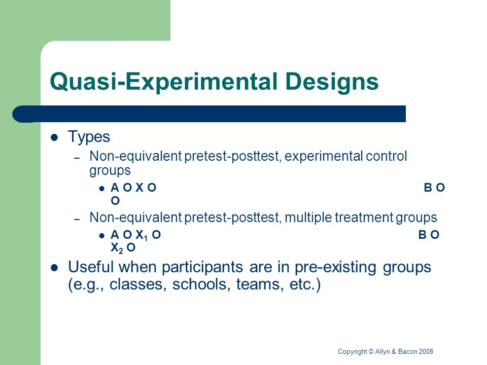 Copyright © Allyn & Bacon 2008 Quasi-Experimental Designs Threats to internal validity – Selection is the major concern – Controls for statistical regression – Likely to control for most other threats provided the groups are not significantly different from one another – See Table 9.3 for specific threats related to each design