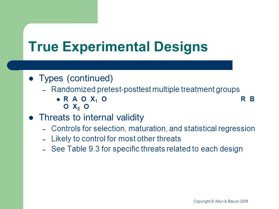Copyright © Allyn & Bacon 2008 Factorial Designs Research designs containing two or more independent variables – A study of the effects of two instructional strategies on male and female students' math achievement – A study of two counseling approaches on middle and secondary students' self-esteem Examples of factorial designsfactorial designs