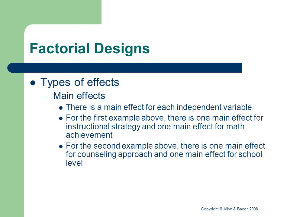 Copyright © Allyn & Bacon 2008 Factorial Designs Types of effects (continued) – Interaction effect A different effect for the level of the first independent variable across the levels of the second independent variable For the first example above, the first instructional strategy could be effective for males but not females, whereas the second instructional strategy could be effective for females but not males
