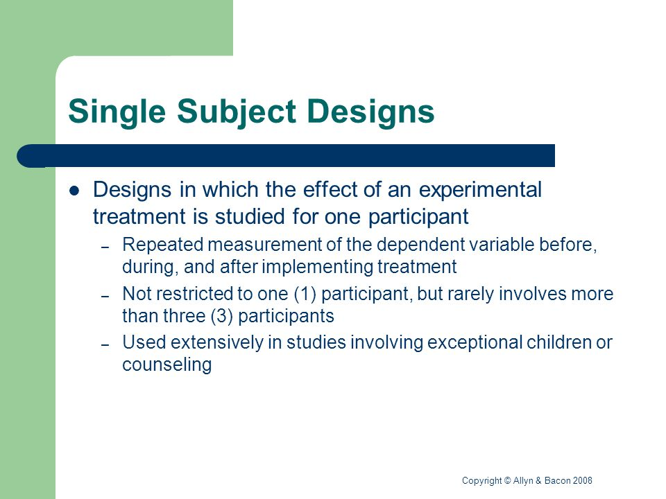 Copyright © Allyn & Bacon 2008 Single Subject Designs Characteristics – Reliable measurement – Repeated measurement – Clear description of the conditions – Baseline and treatment conditions – One variable investigated Notation – A indicates a baseline condition without treatment – B indicates a treatment condition